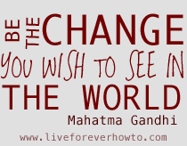 BE THE CHANGE www.liveforeverhowto