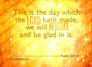 Rejoice and be glad Psalm 118:24