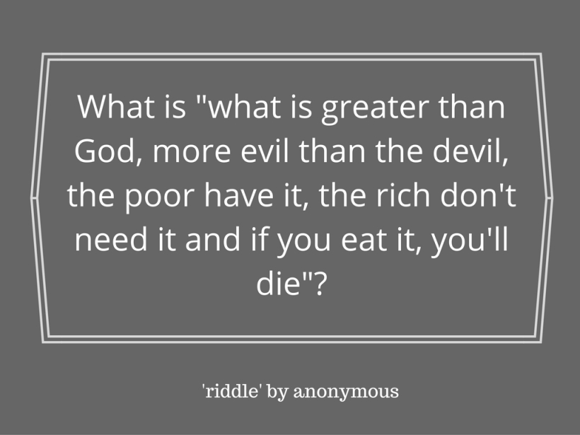 what-is-what-is-greater-than-god-more-evil-than-the-devil-the-poor-have-it-the-rich-dont-need-it-and-if-you-eat-it-youll-die