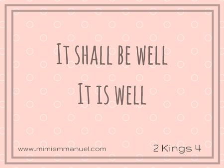 It is well 2 Kings 4