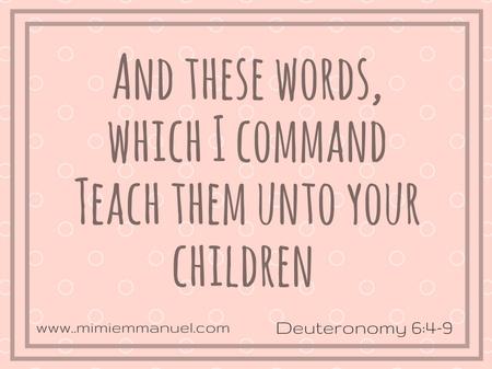 Teach your children Deuternoomy 6:4-9