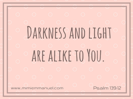 Darkness and Light are alike to you Psalm 139:2