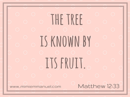 The tree is known by its fruit Matthew 12:33