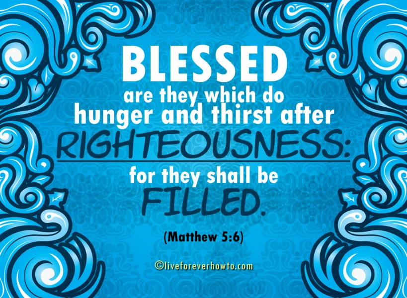 Blessed are they which do hunger and thirst after righteousness