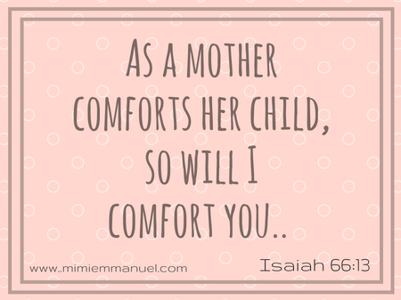 As a mother comforts her child so will I comfort you- https://liveforeverhowto.wordpress.com/2017/02/03/24-scripture-verses-just-for-parents/ and https://liveforeverhowto.wordpress.com/2017/02/10/24-scripture-verses-just-for-parents2/
