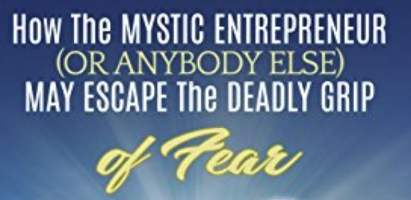 How The Mystic Entrepreneur (Or Anybody Else) May Escape The Deadly Grip Of Fear: And Do Something Glorious