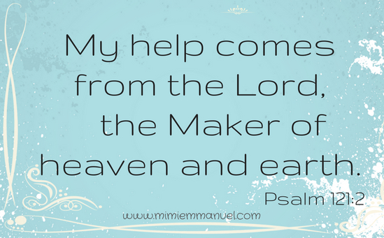 My help comes from the Lord, the Maker of Heaven and Earth. Psalm 121:2
